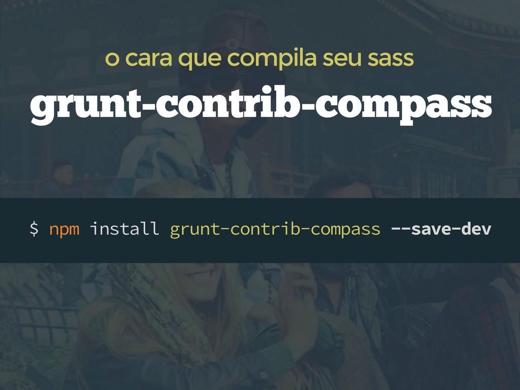 $ npm install grunt-contrib-compass --save-dev ...