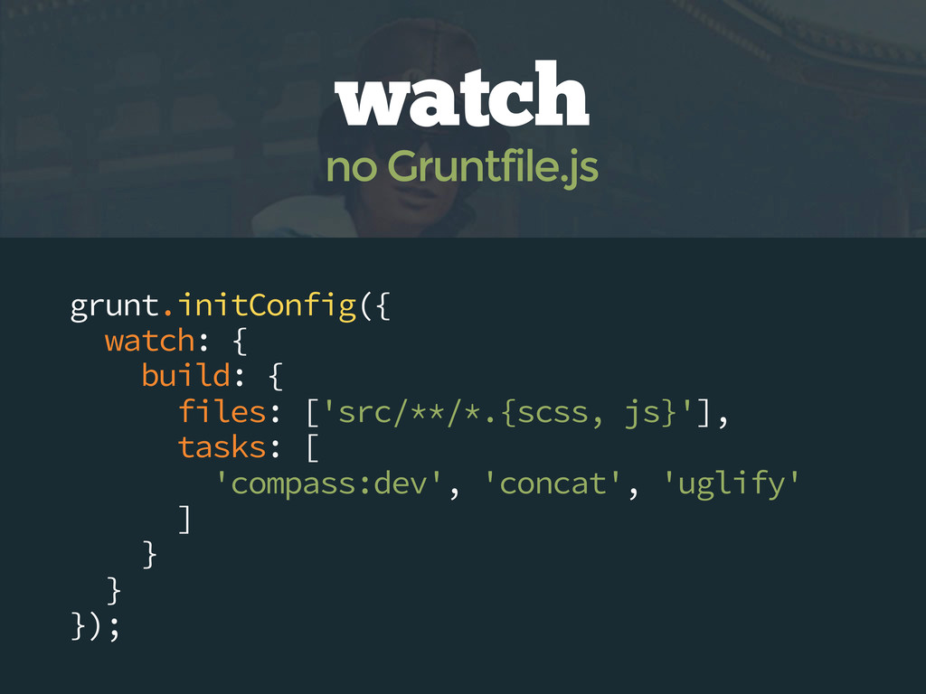 grunt.initConfig({ watch: { build: { files: ['s...