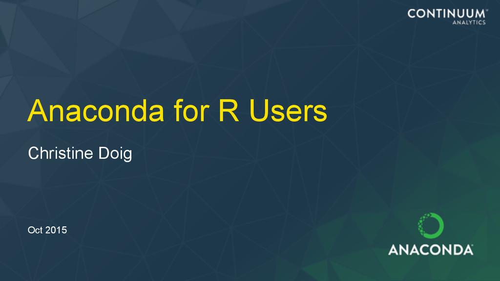 Anaconda for R Users Christine Doig Oct 2015