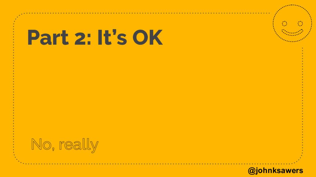 @johnksawers Part 2: It's OK No, really