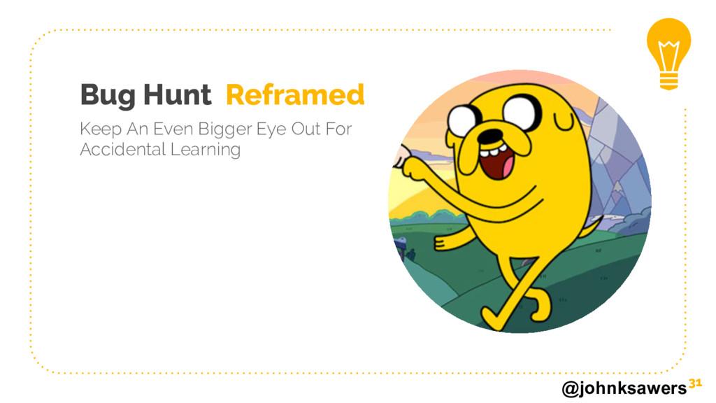 @johnksawers Bug Hunt Reframed Keep An Even Big...