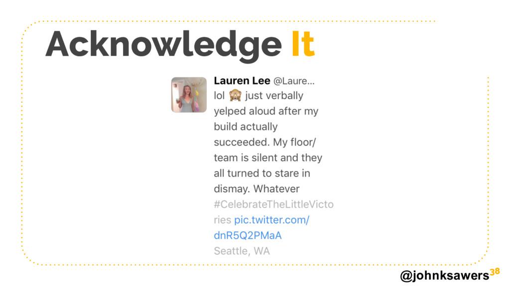 @johnksawers Acknowledge It 38
