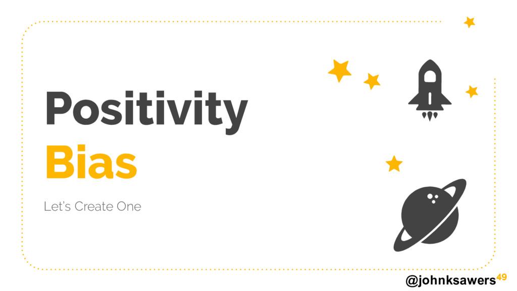 @johnksawers Positivity Bias Let's Create One 49