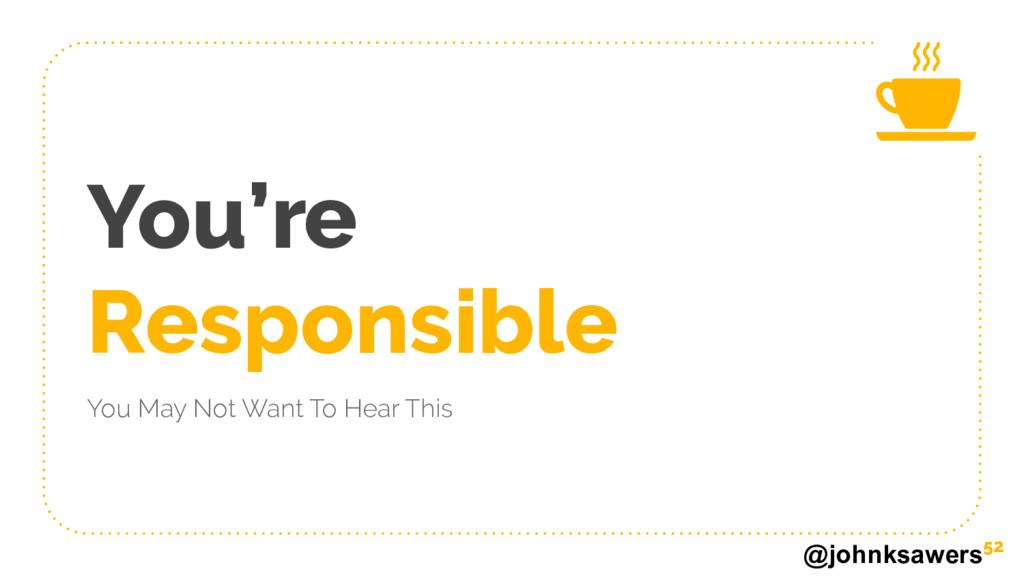 @johnksawers You're Responsible You May Not Wan...