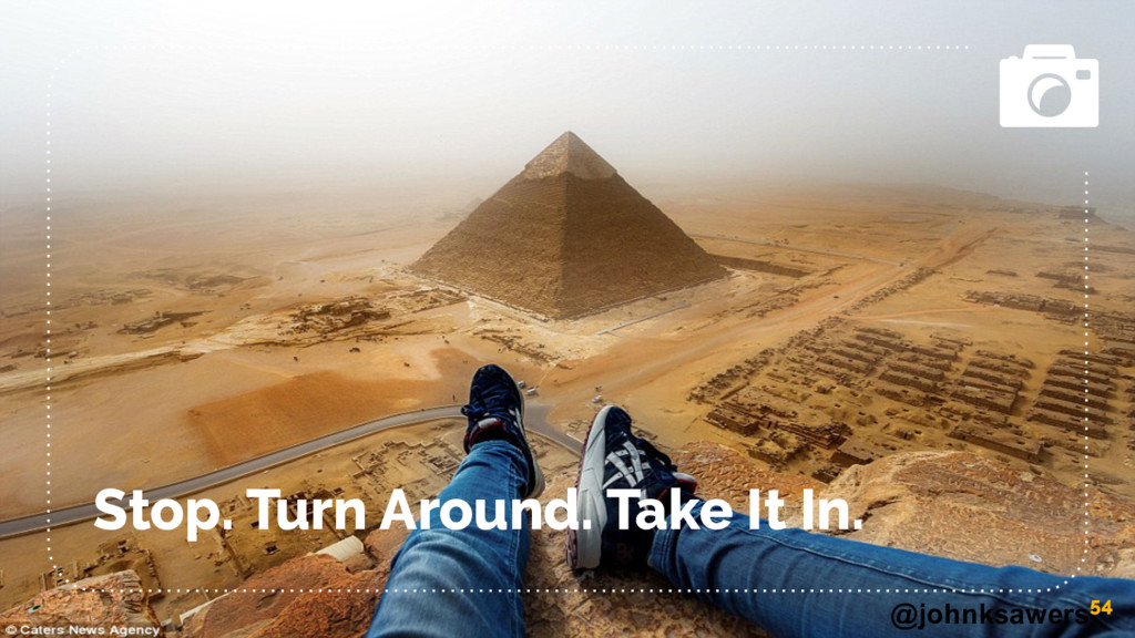 @johnksawers Stop. Turn Around. Take It In. 54
