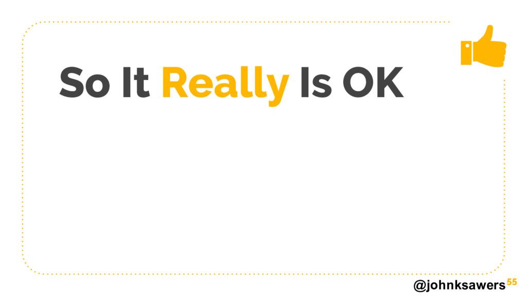 @johnksawers So It Really Is OK 55