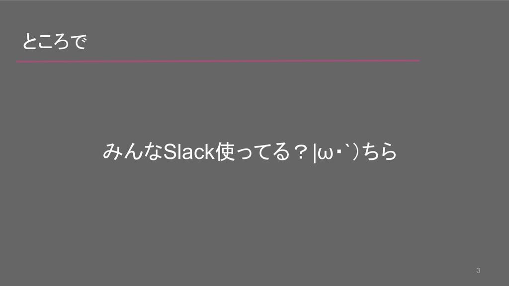 3 ところで みんなSlack使ってる?|ω・`)ちら