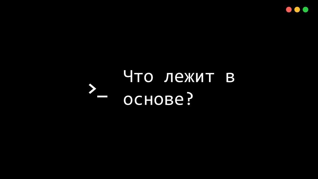 >_ X Что лежит в основе?