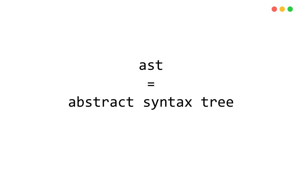 ast = abstract syntax tree