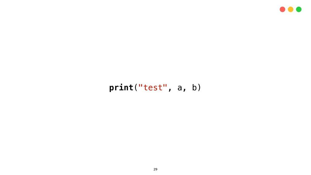 "29 print(""test"", a, b)"