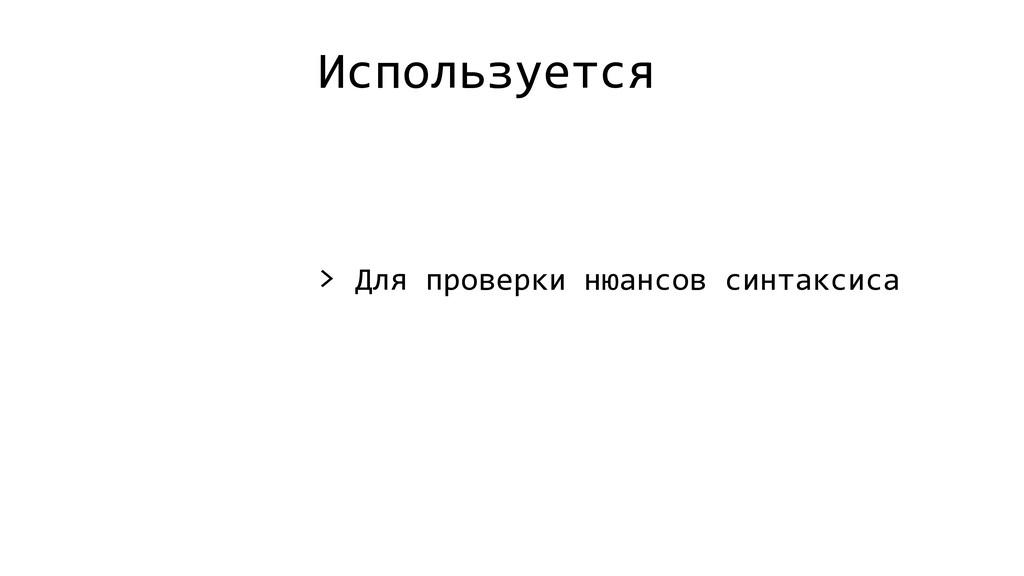 Используется > Для проверки нюансов синтаксиса