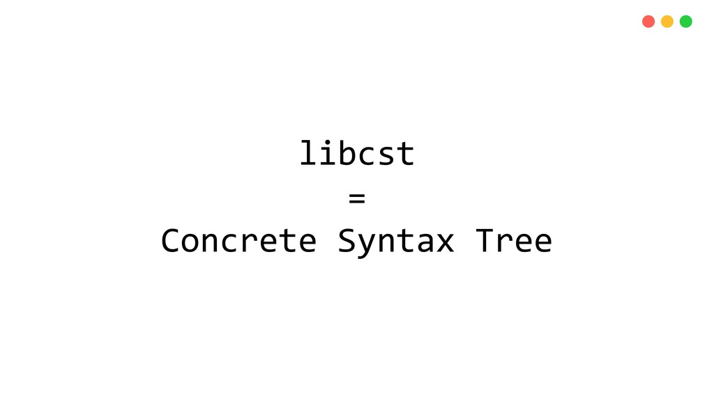 libcst = Concrete Syntax Tree