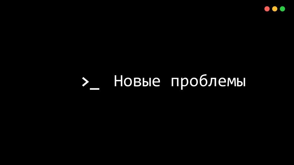 >_ X Новые проблемы
