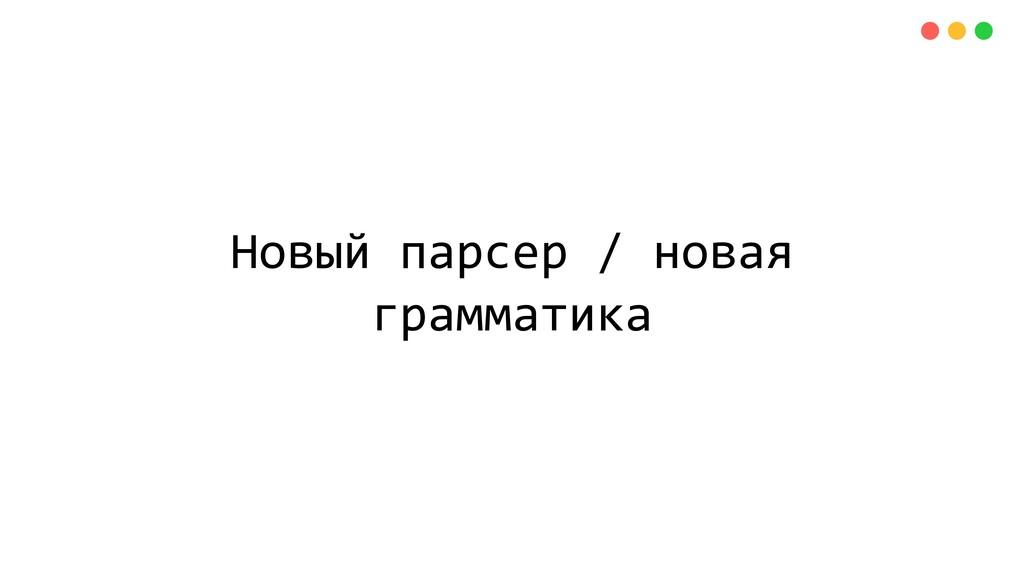 Новый парсер / новая грамматика