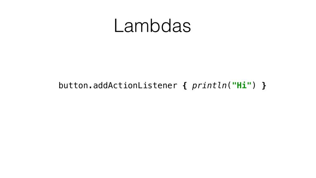 """Lambdas button.addActionListener { println(""""Hi""""..."""