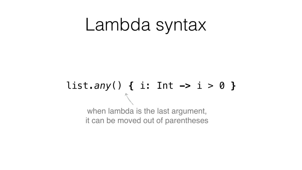 list.any() { i: Int -> i > 0 } when lambda is t...