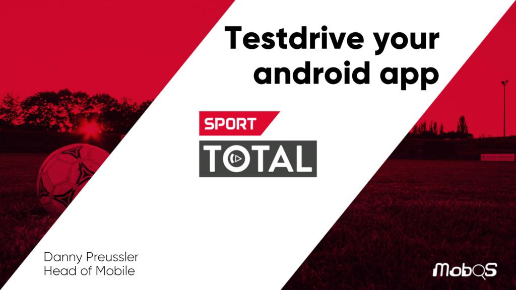 Testdrive your android app Danny Preussler Head...
