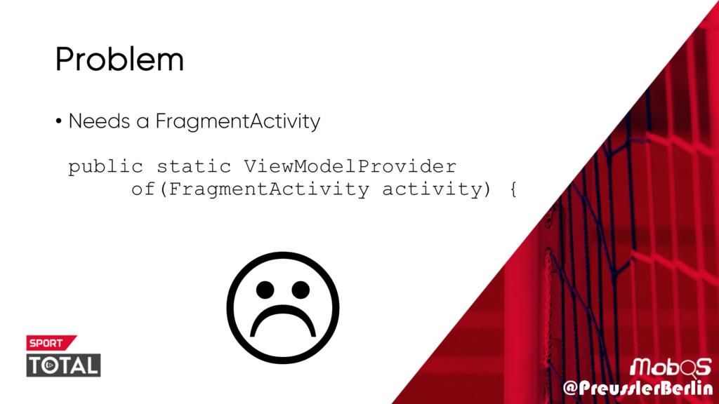 @PreusslerBerlin Problem • Needs a FragmentActi...