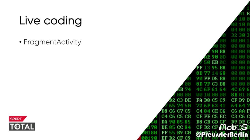 @PreusslerBerlin Live coding • FragmentActivity...