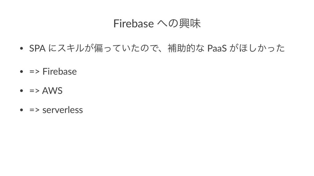 Firebase ͷڵຯ • SPA ʹεΩϧ͕ภ͍ͬͯͨͷͰɺิॿతͳ PaaS ͕΄͔͠...