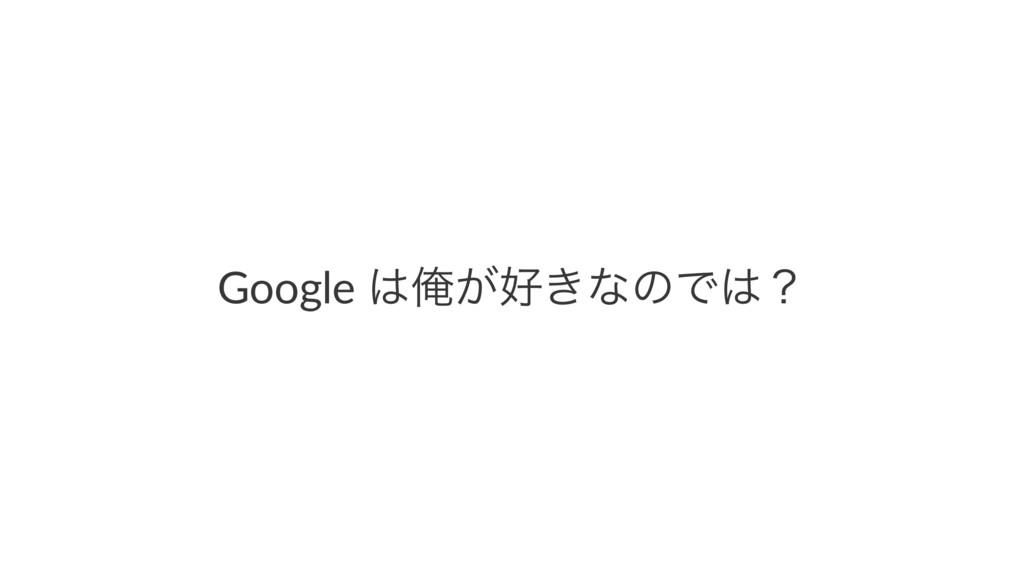 Google Զ͕͖ͳͷͰʁ