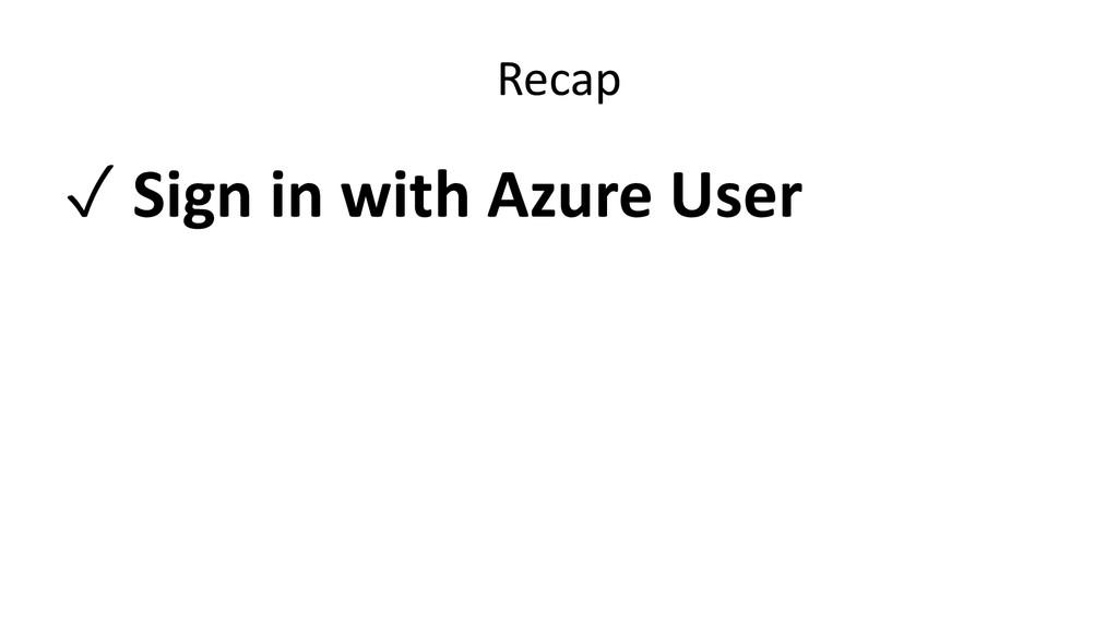 Recap ✓ Sign in with Azure User