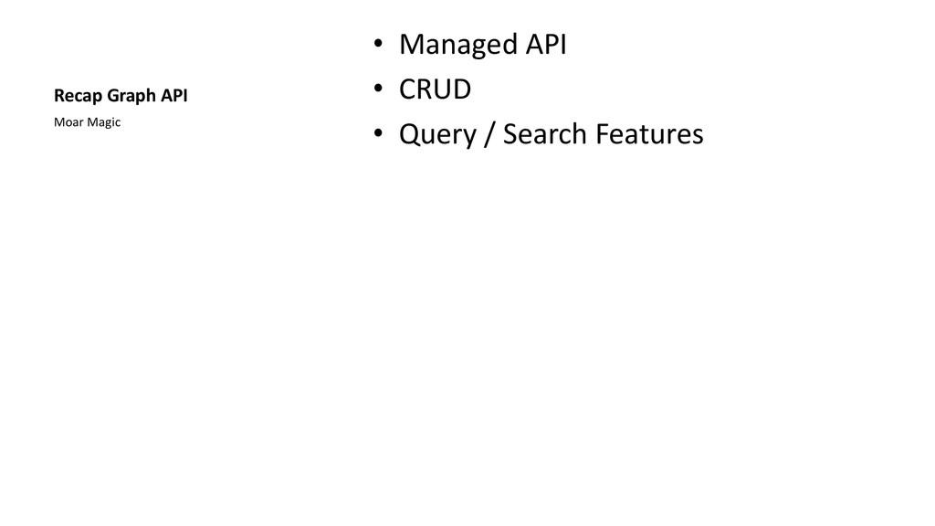 Recap Graph API • Managed API • CRUD • Query / ...