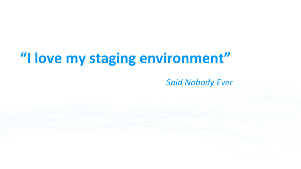 """""""I love my staging environment"""" Said Nobody Ever"""