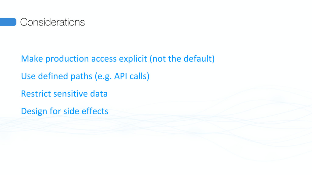 Considerations Make production access explicit ...
