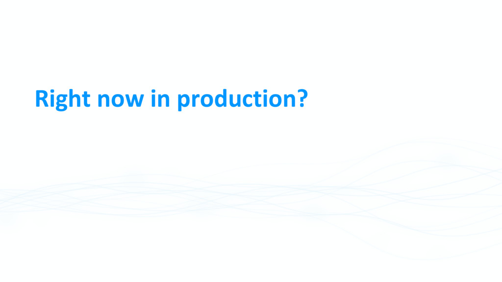 Right now in production?