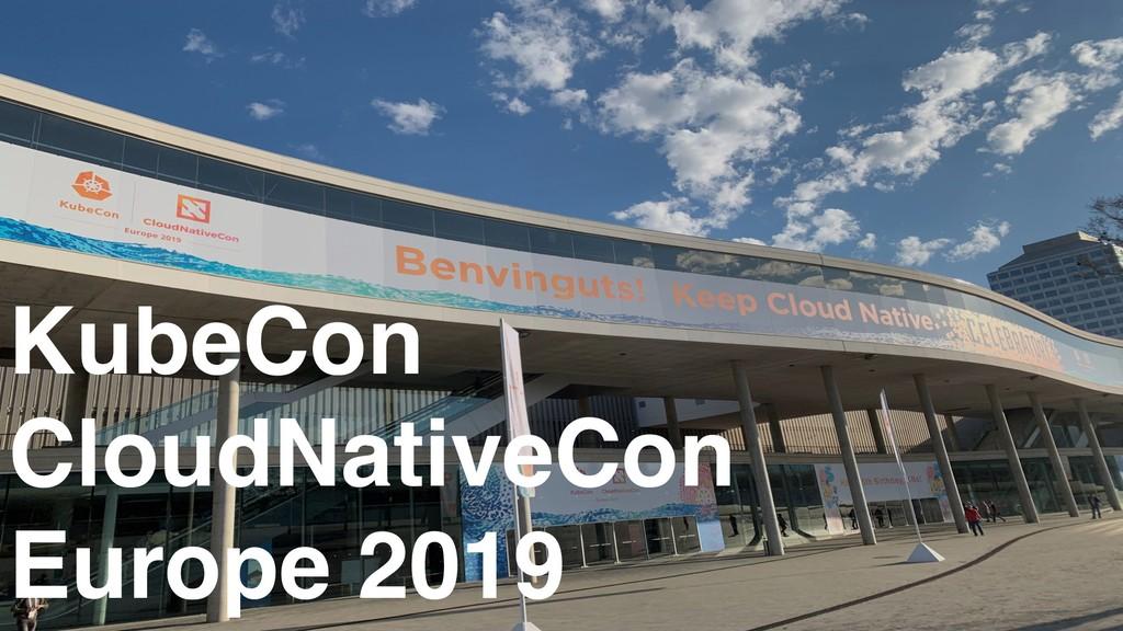 KubeCon CloudNativeCon Europe 2019