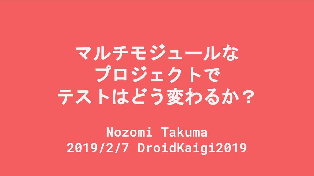 マルチモジュールな プロジェクトで テストはどう変わるか? Nozomi Takuma 201...