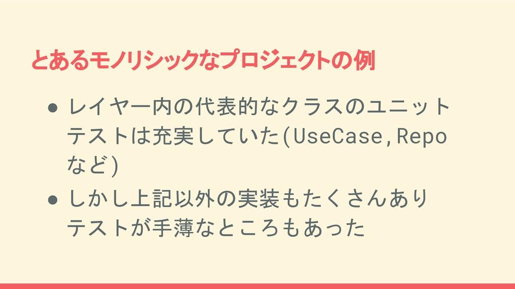 ● レイヤー内の代表的なクラスのユニット テストは充実していた(UseCase,Repo など...