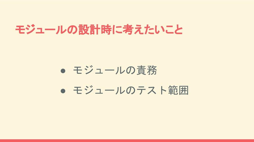 モジュールの設計時に考えたいこと ● モジュールの責務 ● モジュールのテスト範囲
