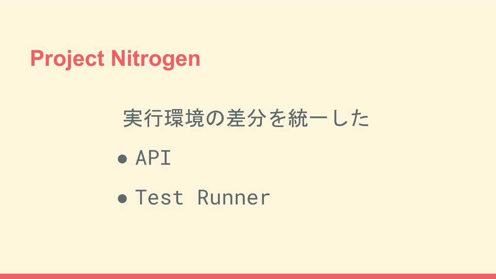 Project Nitrogen 実行環境の差分を統一した ● API ● Test Runn...