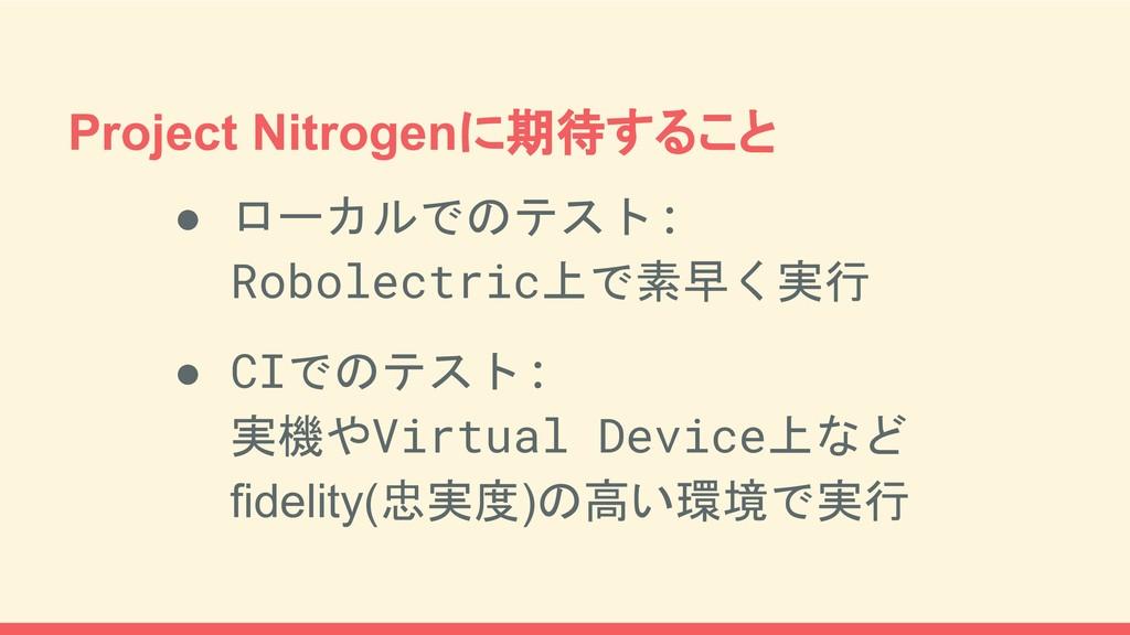 Project Nitrogenに期待すること ● ローカルでのテスト: Robolectri...