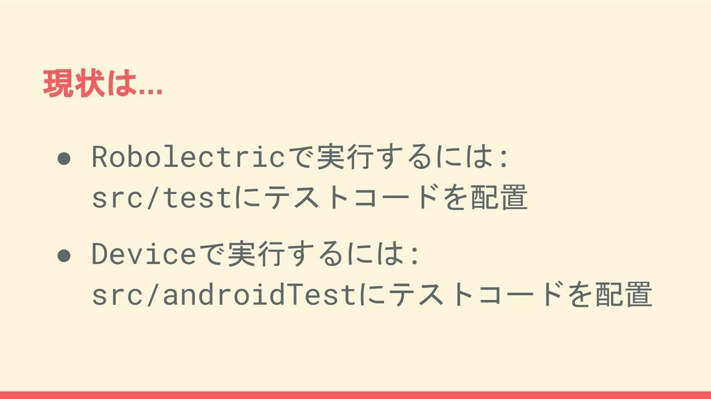 現状は... ● Robolectricで実行するには: src/testにテストコードを配置...