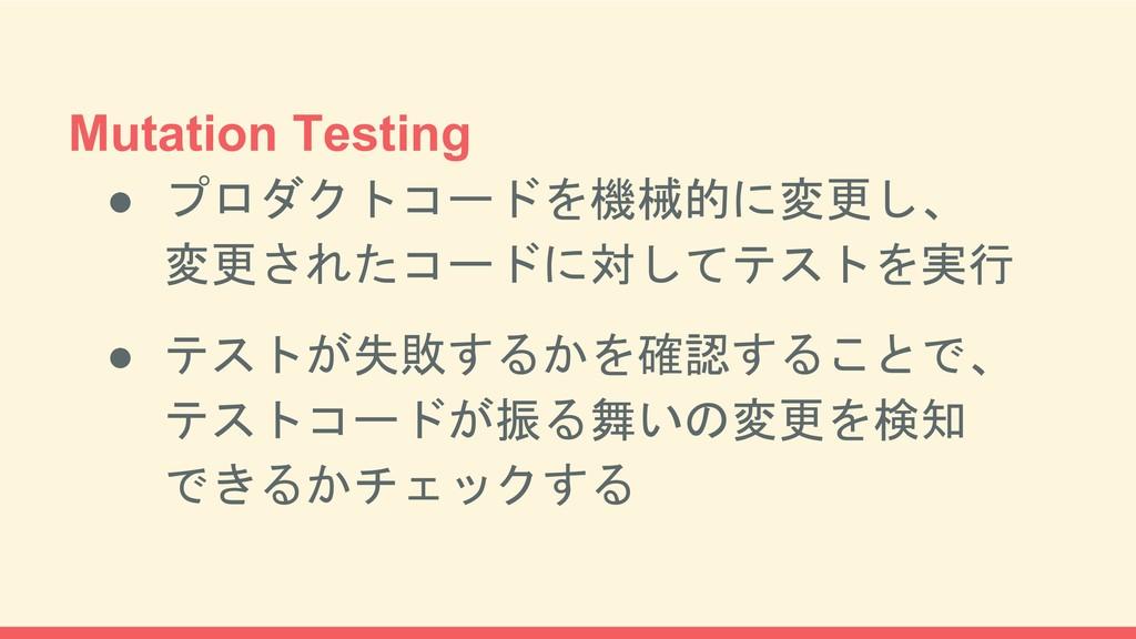 Mutation Testing ● プロダクトコードを機械的に変更し、 変更されたコードに対...