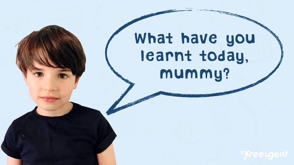 What have you learnt today, mummy?