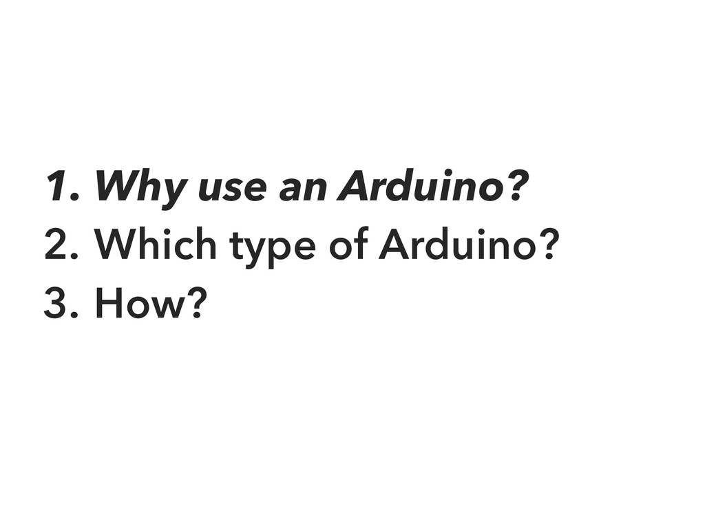 1. Why use an Arduino? 2. Which type of Arduino...
