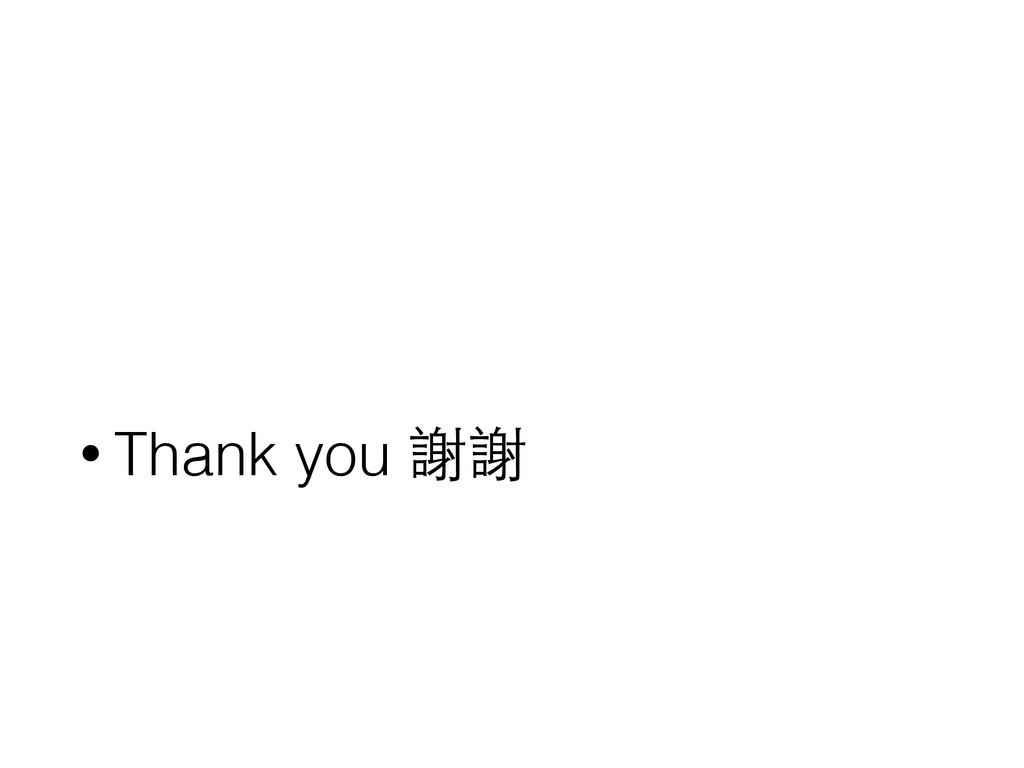• Thank you 謝謝