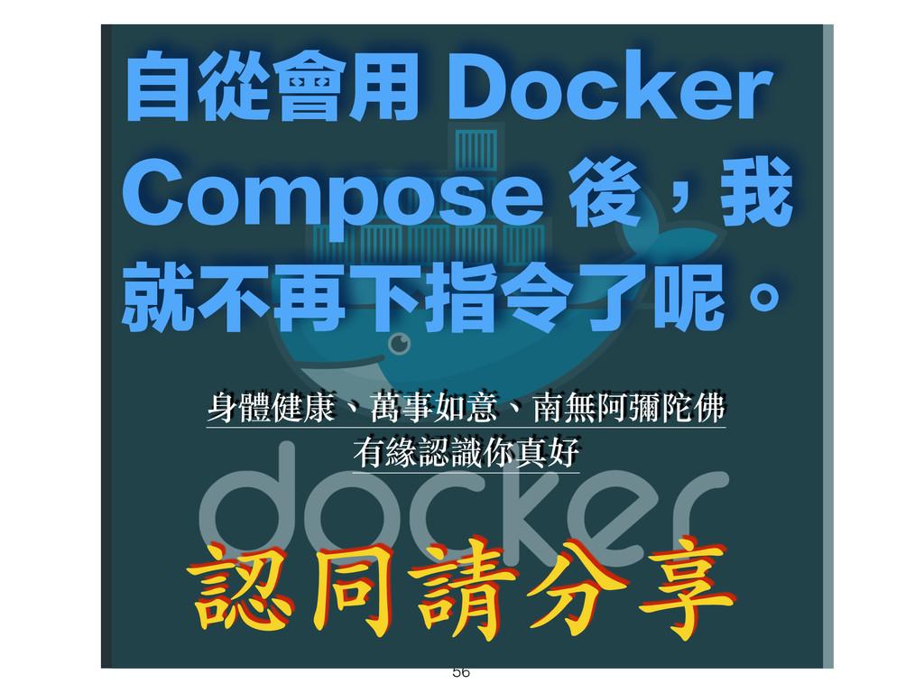 56 自從會用 Docker Compose 後,我 就不再下指令了呢。 認同請分享 身體健康...