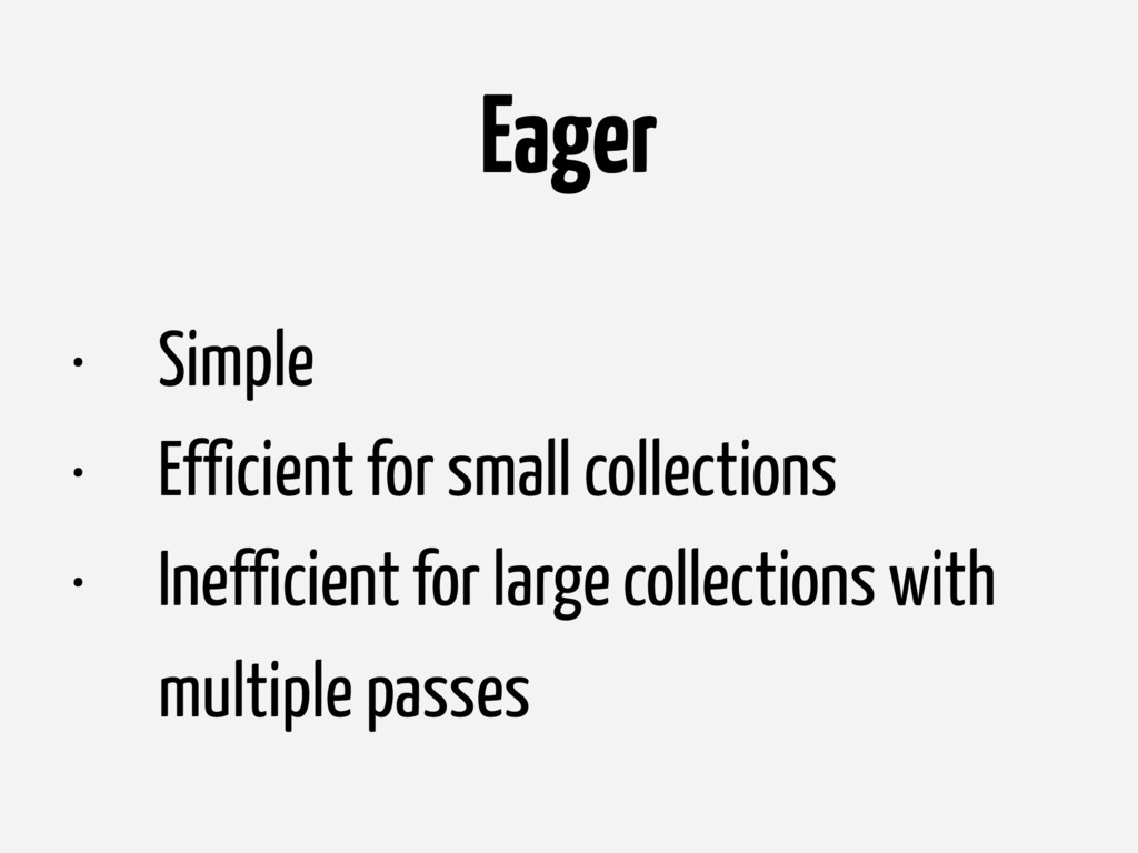 Eager • Simple • Efficient for small collection...