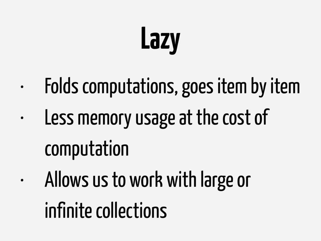 Lazy • Folds computations, goes item by item • ...