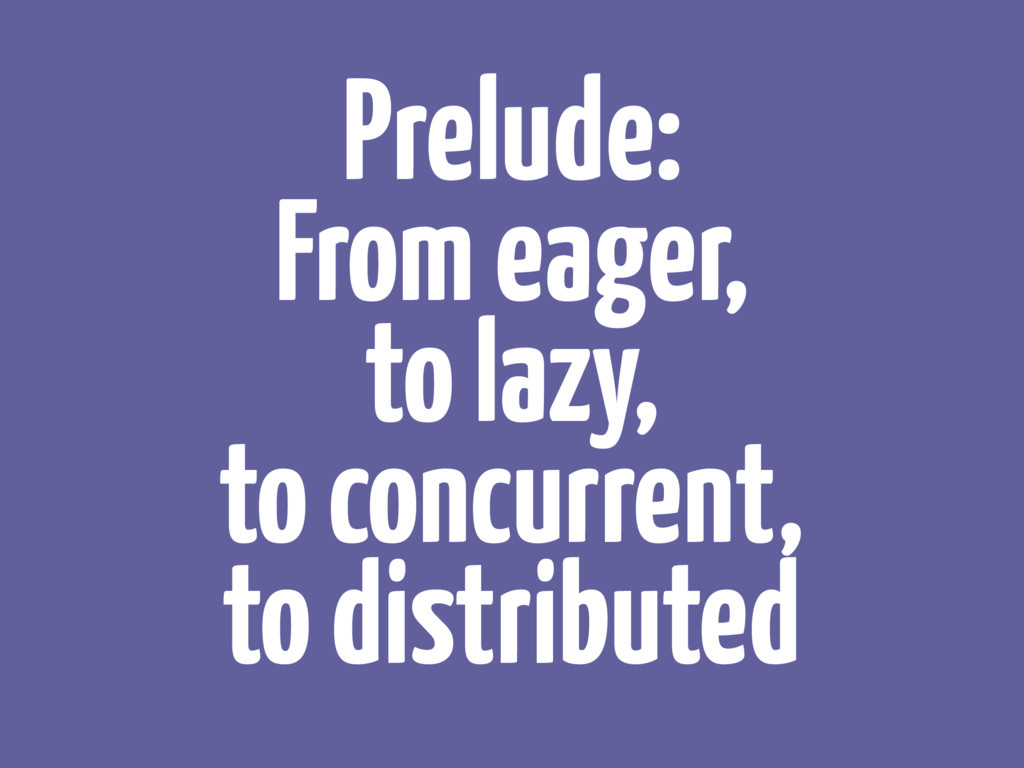 Prelude: From eager, to lazy, to concurrent,...