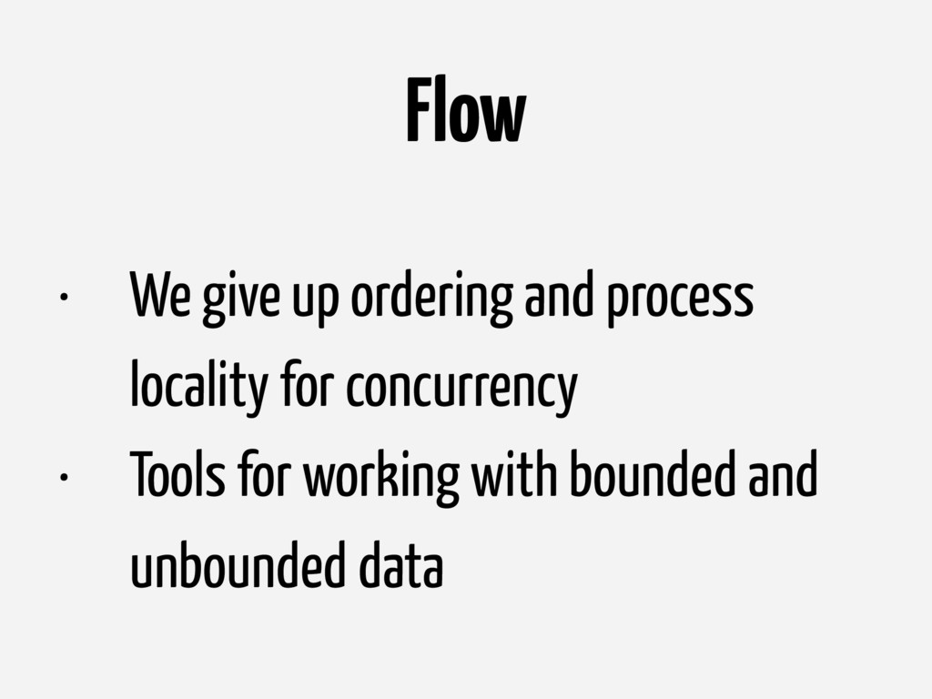 Flow • We give up ordering and process locality...