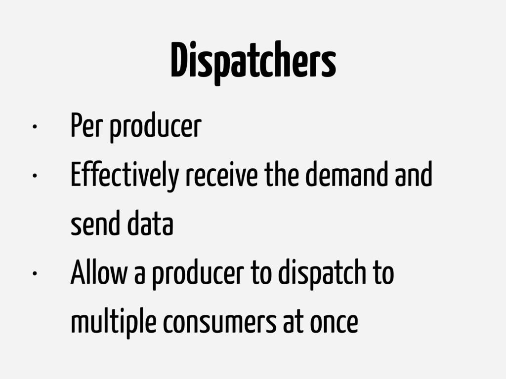 Dispatchers • Per producer • Effectively receiv...