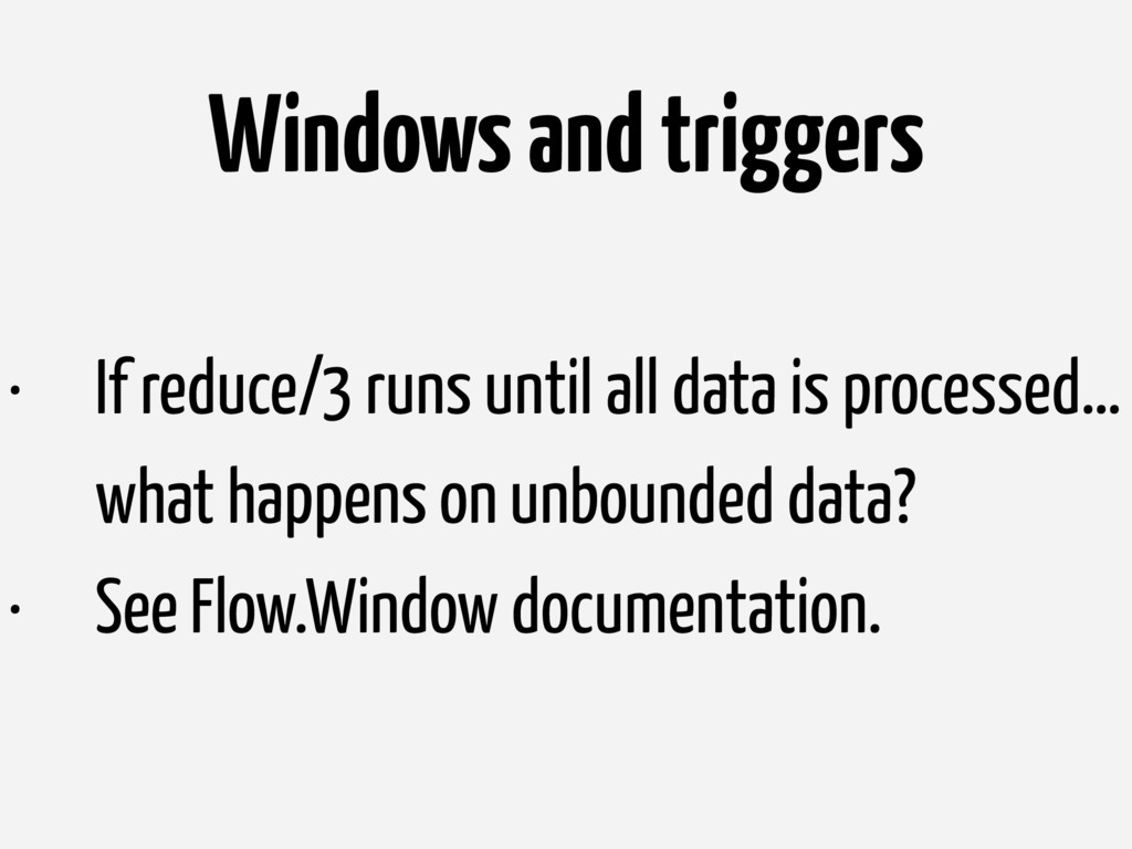 Windows and triggers • If reduce/3 runs until a...