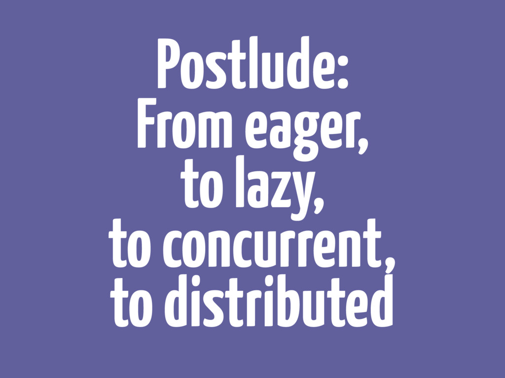 Postlude: From eager, to lazy, to concurrent,...