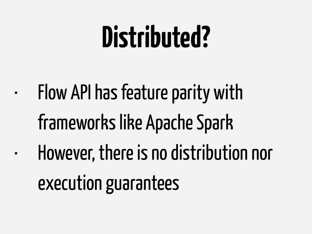 Distributed? • Flow API has feature parity with...